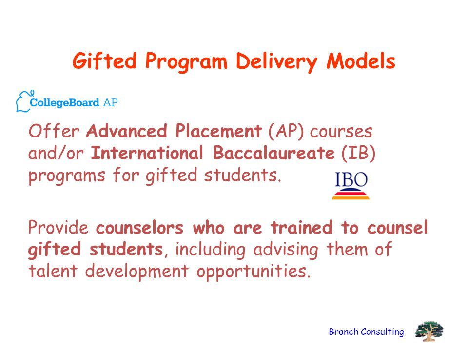 Branch Consulting Gifted Program Delivery Models Offer Advanced Placement (AP) courses and/or International Baccalaureate (IB) programs for gifted stu
