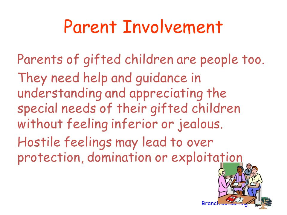 Branch Consulting Parent Involvement Parents of gifted children are people too. They need help and guidance in understanding and appreciating the spec