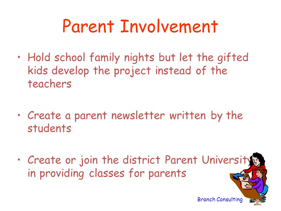 Branch Consulting Parent Involvement Hold school family nights but let the gifted kids develop the project instead of the teachers Create a parent new