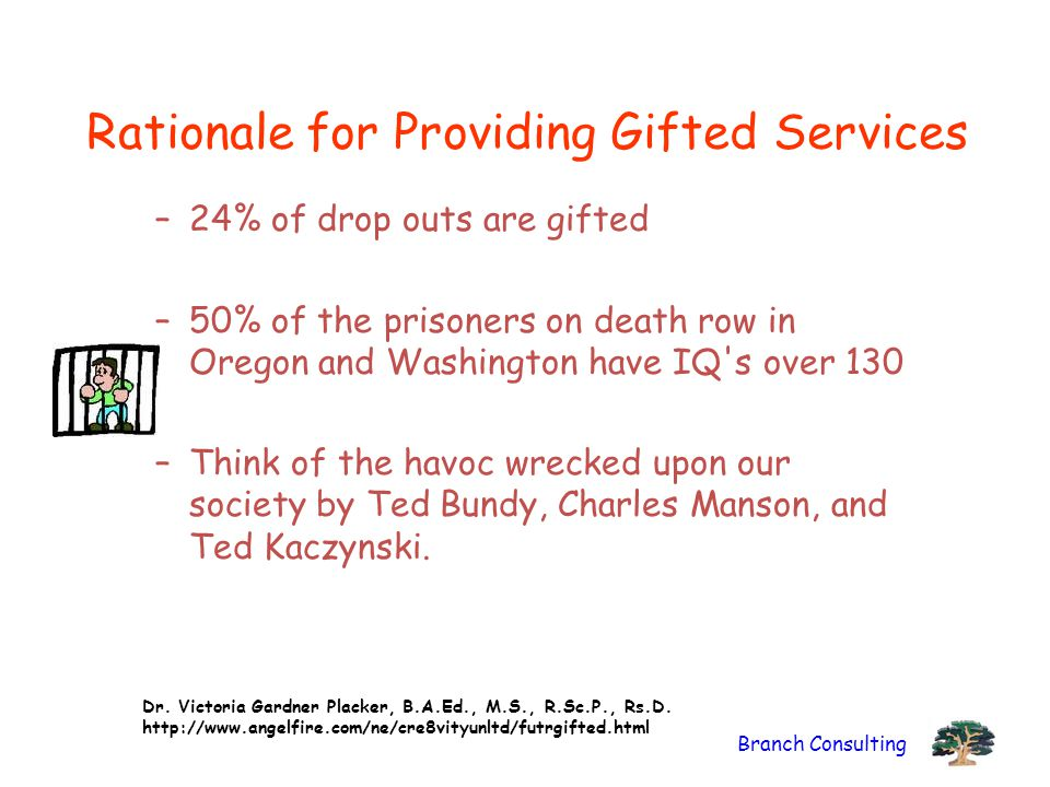 Branch Consulting Rationale for Providing Gifted Services –24% of drop outs are gifted –50% of the prisoners on death row in Oregon and Washington hav
