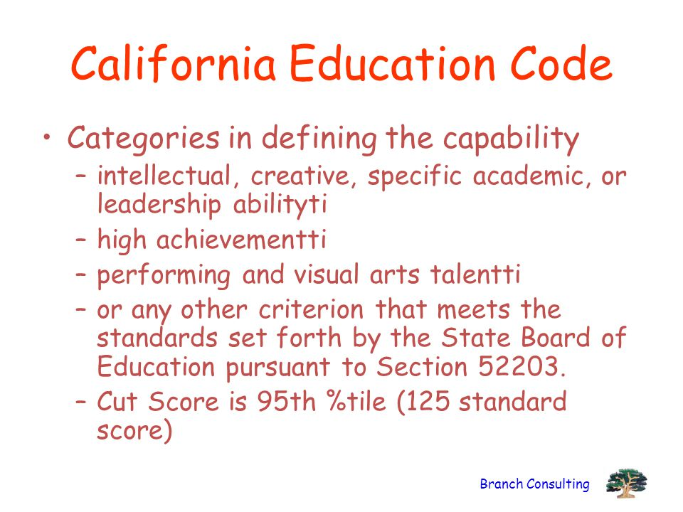 Branch Consulting California Education Code Categories in defining the capability –intellectual, creative, specific academic, or leadership abilityti