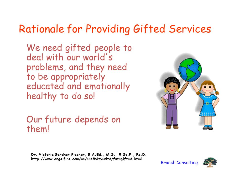 Branch Consulting Rationale for Providing Gifted Services We need gifted people to deal with our world's problems, and they need to be appropriately e
