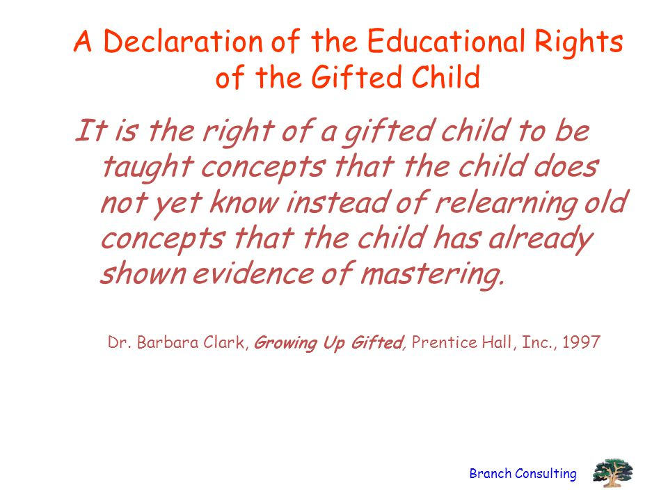 Branch Consulting A Declaration of the Educational Rights of the Gifted Child It is the right of a gifted child to be taught concepts that the child d