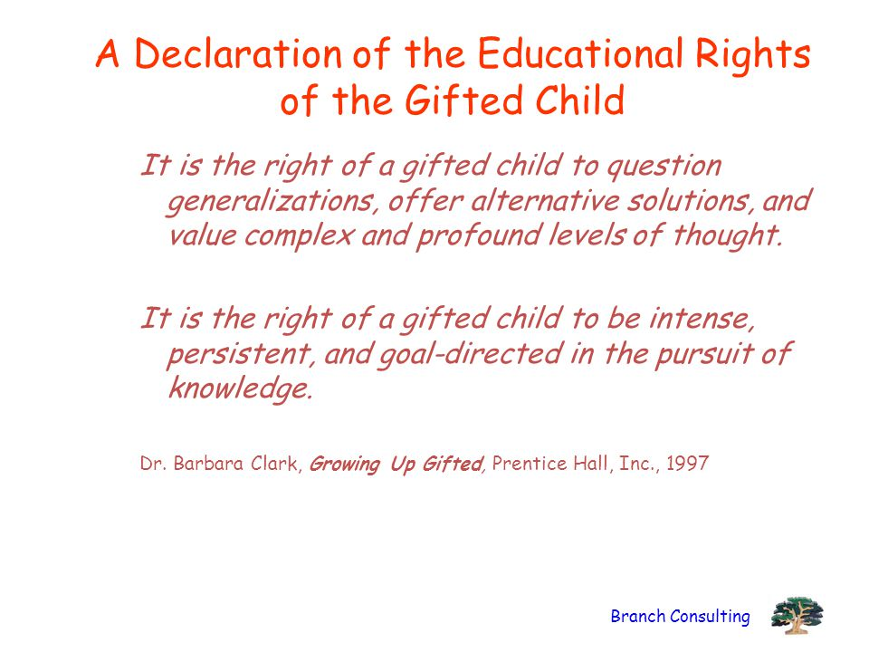 Branch Consulting A Declaration of the Educational Rights of the Gifted Child It is the right of a gifted child to question generalizations, offer alt