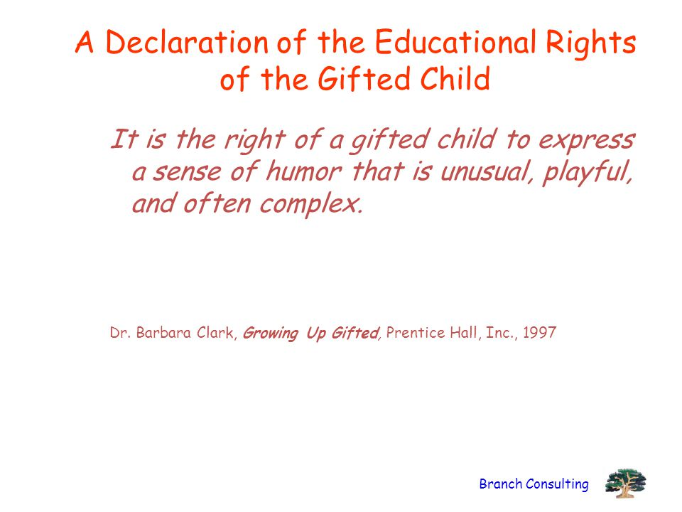 Branch Consulting A Declaration of the Educational Rights of the Gifted Child It is the right of a gifted child to express a sense of humor that is un