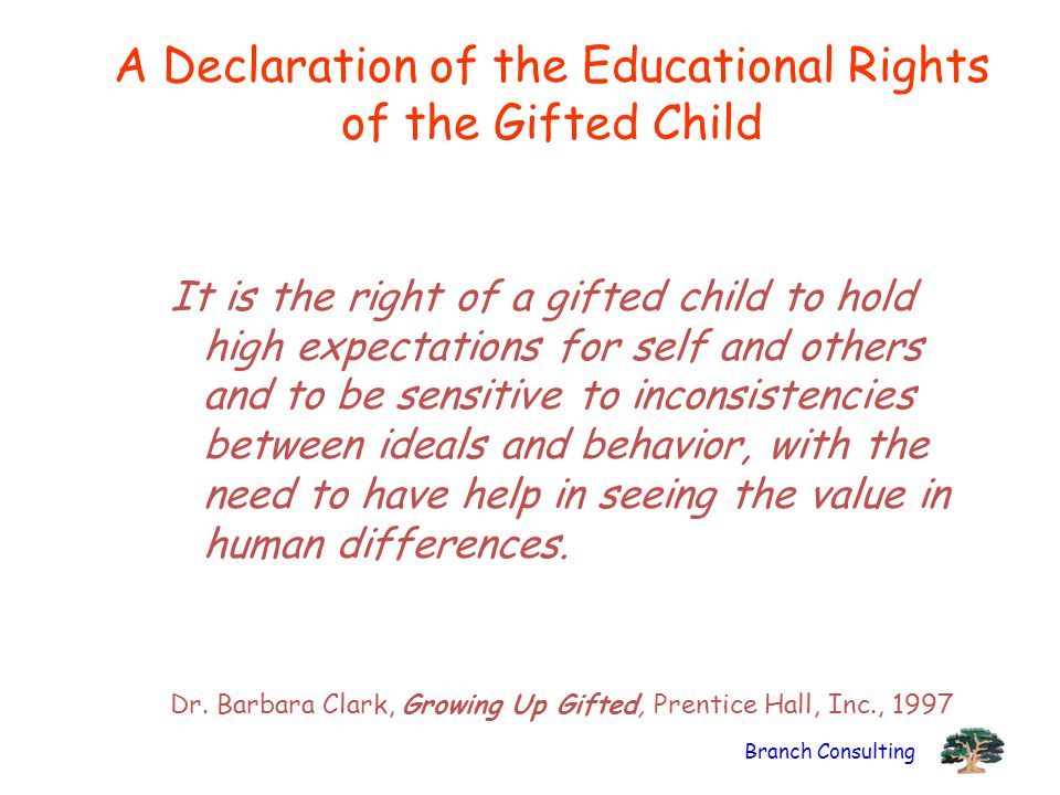 Branch Consulting A Declaration of the Educational Rights of the Gifted Child It is the right of a gifted child to hold high expectations for self and