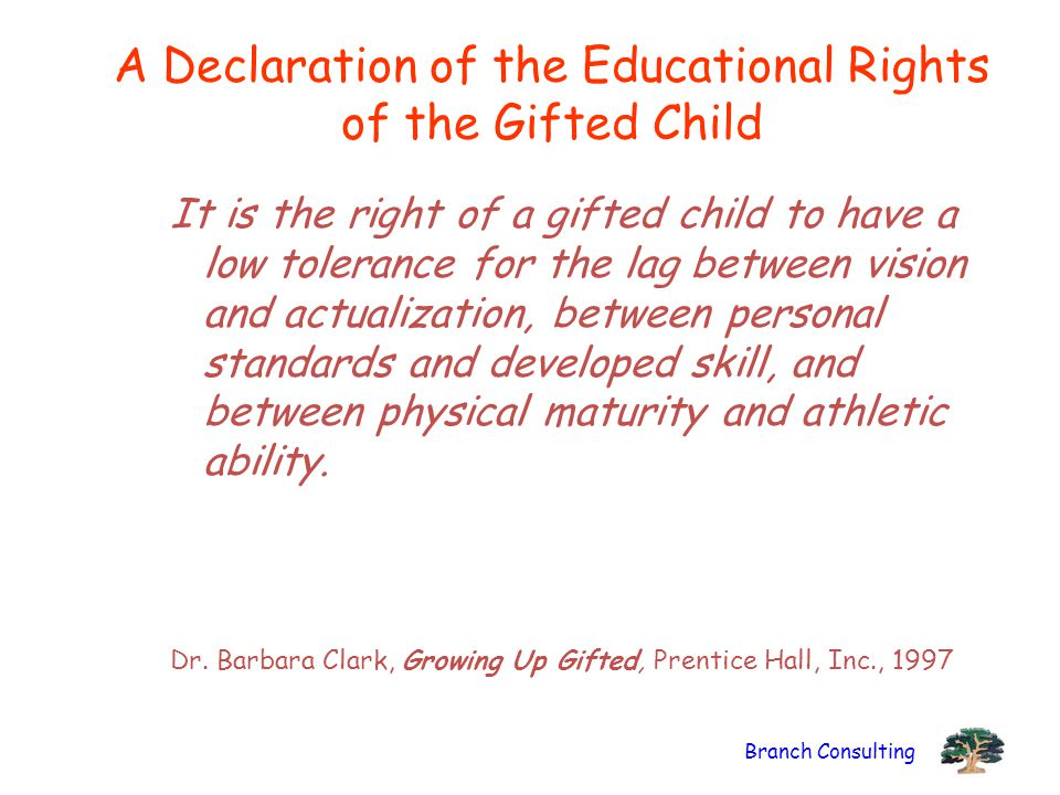 Branch Consulting A Declaration of the Educational Rights of the Gifted Child It is the right of a gifted child to have a low tolerance for the lag be