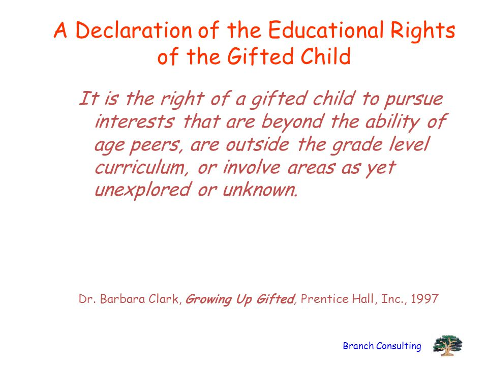 Branch Consulting A Declaration of the Educational Rights of the Gifted Child It is the right of a gifted child to pursue interests that are beyond th