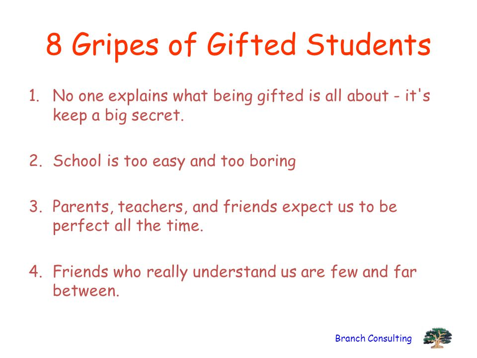 Branch Consulting 8 Gripes of Gifted Students 1.No one explains what being gifted is all about - it's keep a big secret. 2.School is too easy and too
