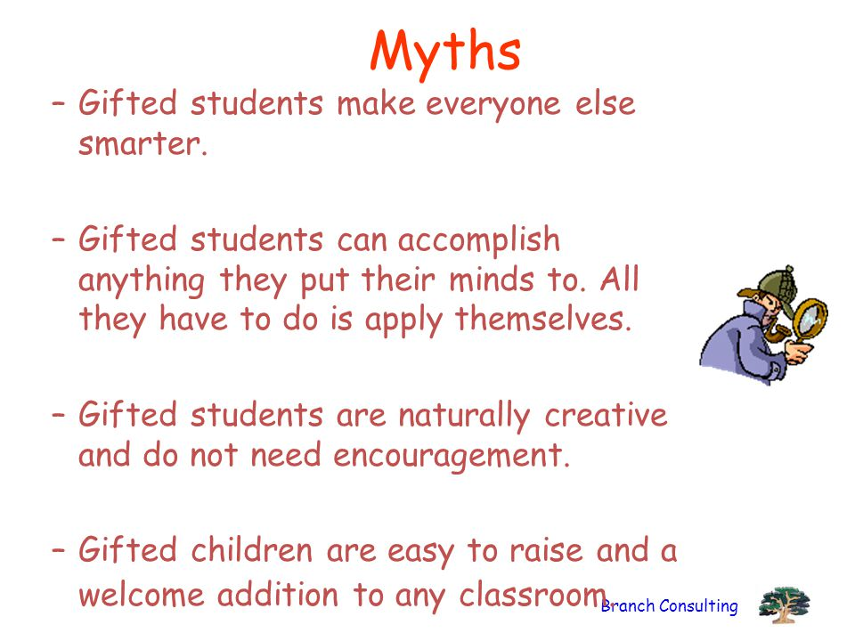Branch Consulting Myths –Gifted students make everyone else smarter. –Gifted students can accomplish anything they put their minds to. All they have t
