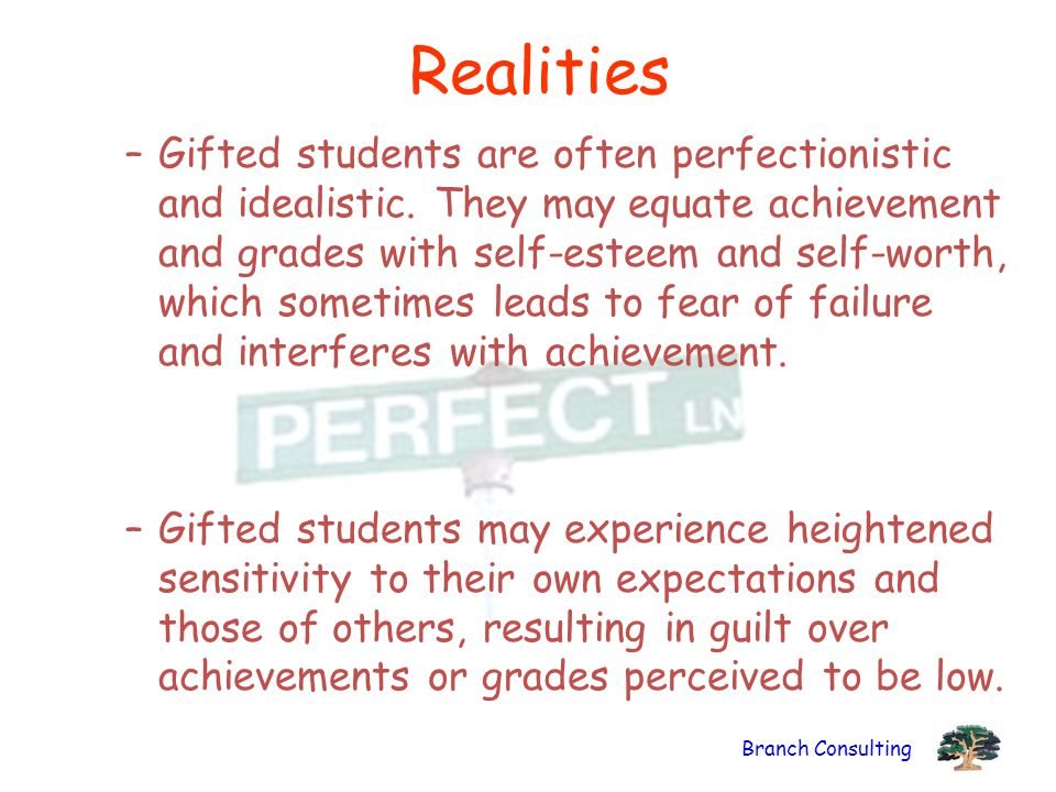 Branch Consulting Realities –Gifted students are often perfectionistic and idealistic. They may equate achievement and grades with self-esteem and sel