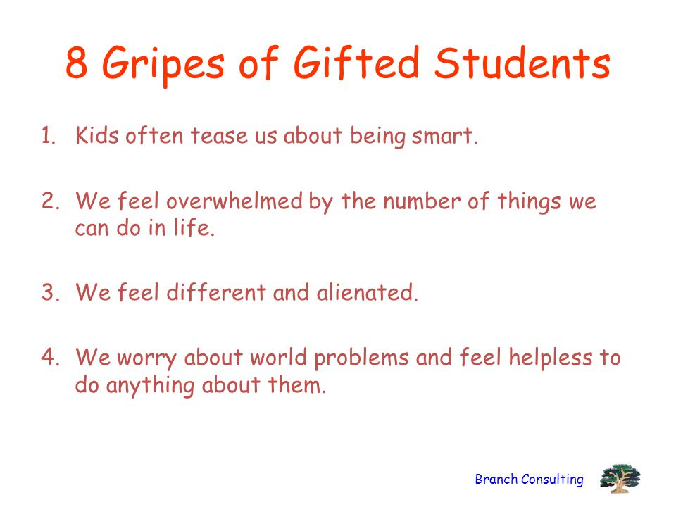 Branch Consulting 8 Gripes of Gifted Students 1.Kids often tease us about being smart. 2.We feel overwhelmed by the number of things we can do in life