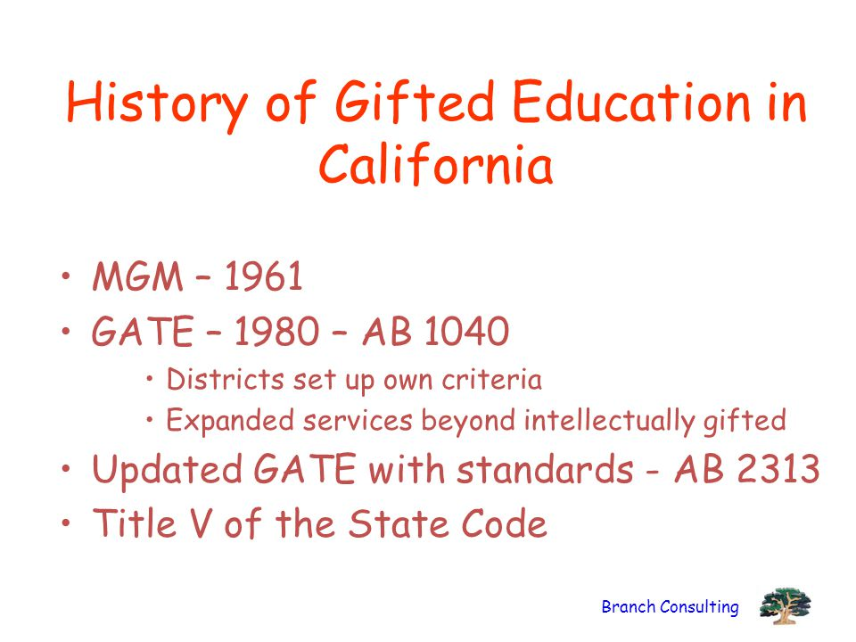 Branch Consulting History of Gifted Education in California MGM – 1961 GATE – 1980 – AB 1040 Districts set up own criteria Expanded services beyond in