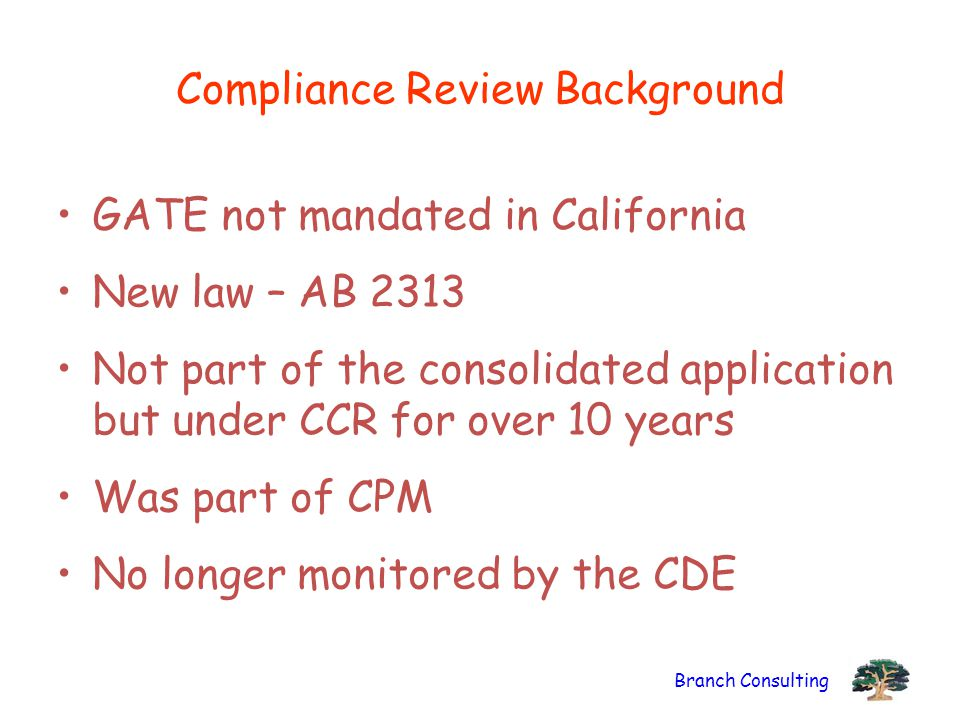 Branch Consulting Compliance Review Background GATE not mandated in California New law – AB 2313 Not part of the consolidated application but under CC