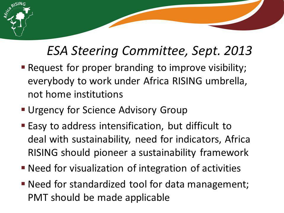  Request for proper branding to improve visibility; everybody to work under Africa RISING umbrella, not home institutions  Urgency for Science Advisory Group  Easy to address intensification, but difficult to deal with sustainability, need for indicators, Africa RISING should pioneer a sustainability framework  Need for visualization of integration of activities  Need for standardized tool for data management; PMT should be made applicable ESA Steering Committee, Sept.
