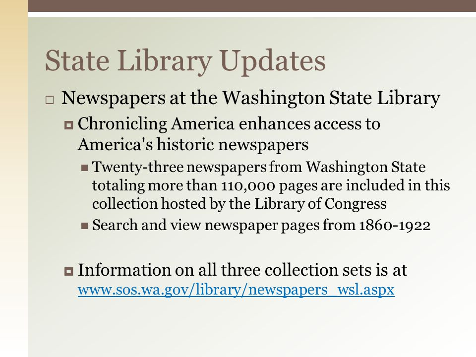  Newspapers at the Washington State Library  Chronicling America enhances access to America s historic newspapers Twenty-three newspapers from Washington State totaling more than 110,000 pages are included in this collection hosted by the Library of Congress Search and view newspaper pages from 1860-1922  Information on all three collection sets is at www.sos.wa.gov/library/newspapers_wsl.aspx State Library Updates