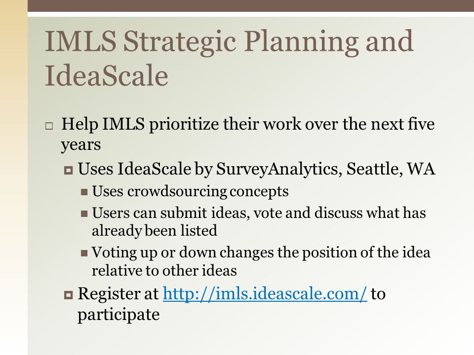  Help IMLS prioritize their work over the next five years  Uses IdeaScale by SurveyAnalytics, Seattle, WA Uses crowdsourcing concepts Users can submit ideas, vote and discuss what has already been listed Voting up or down changes the position of the idea relative to other ideas  Register at http://imls.ideascale.com/ to participatehttp://imls.ideascale.com/ IMLS Strategic Planning and IdeaScale