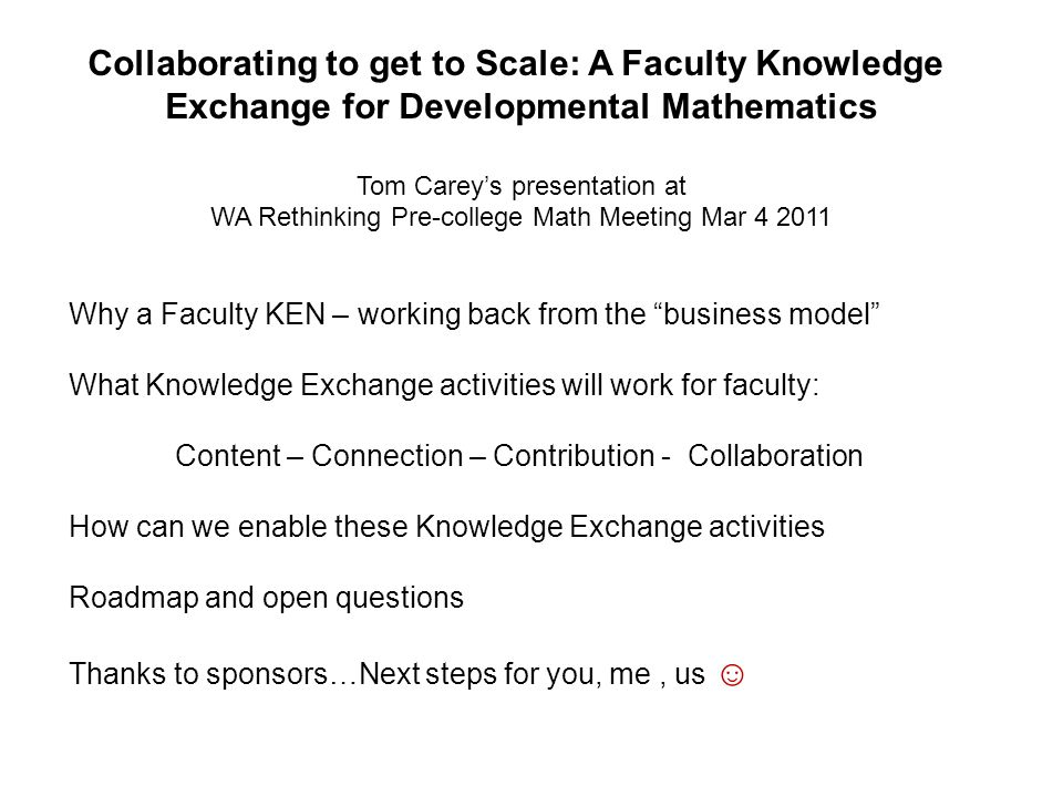 Collaborating to get to Scale: A Faculty Knowledge Exchange for Developmental Mathematics Tom Carey's presentation at WA Rethinking Pre-college Math Meeting Mar 4 2011 Why a Faculty KEN – working back from the business model What Knowledge Exchange activities will work for faculty: Content – Connection – Contribution - Collaboration How can we enable these Knowledge Exchange activities Roadmap and open questions Thanks to sponsors…Next steps for you, me, us ☺