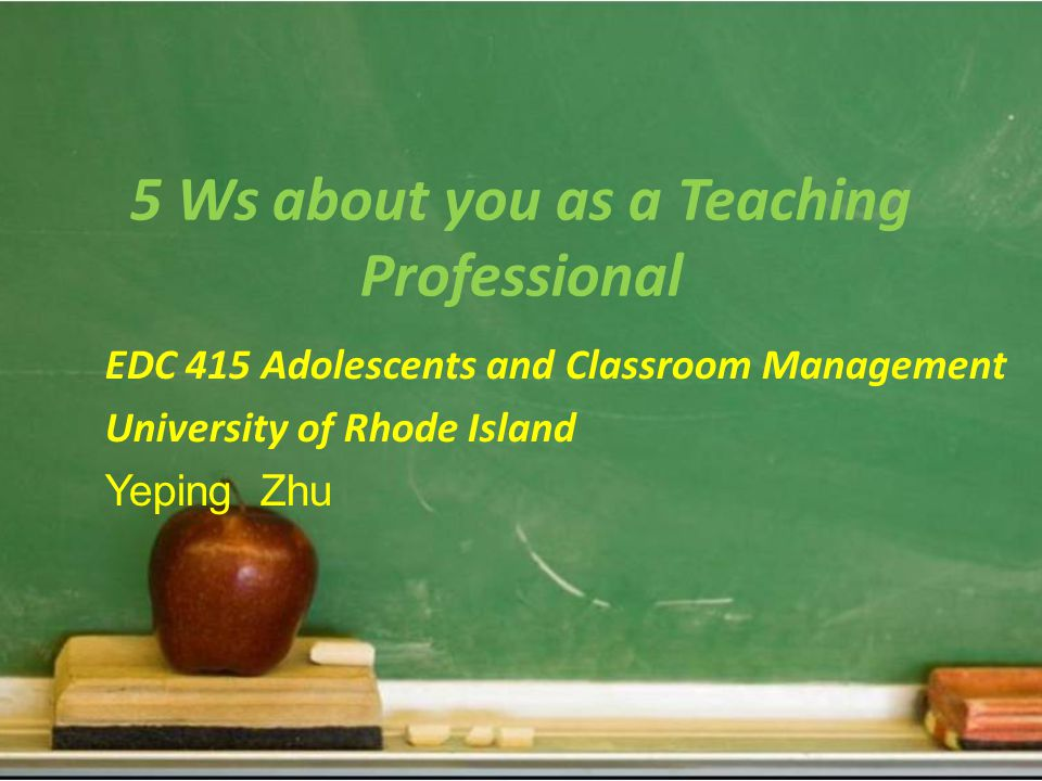 5 Ws about you as a Teaching Professional EDC 415 Adolescents and Classroom Management University of Rhode Island Yeping Zhu