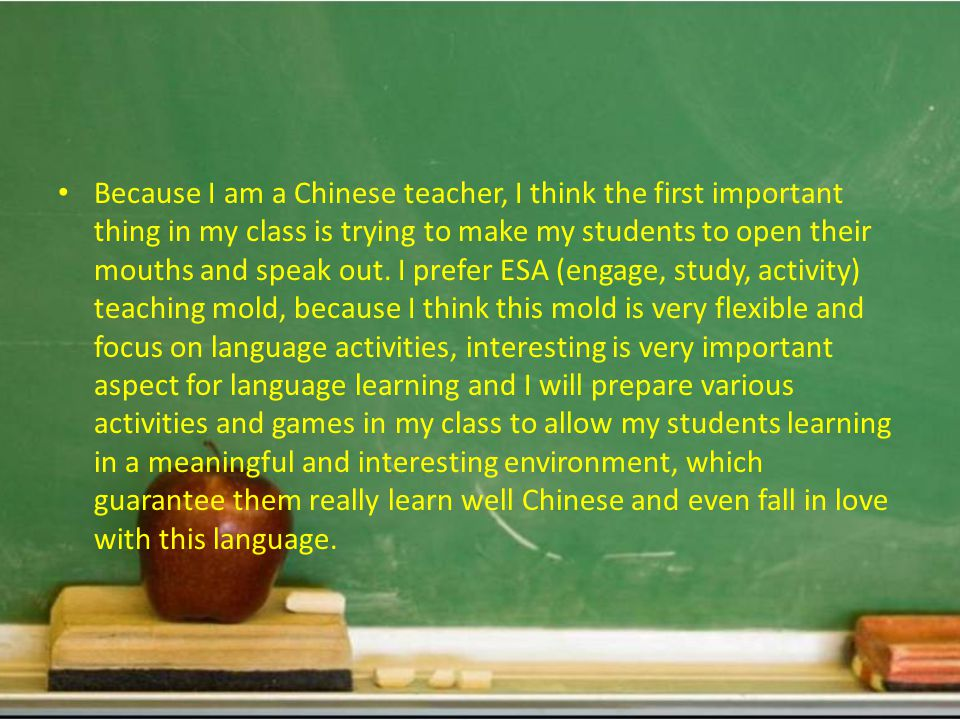 Because I am a Chinese teacher, I think the first important thing in my class is trying to make my students to open their mouths and speak out.