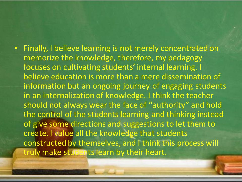 Finally, I believe learning is not merely concentrated on memorize the knowledge, therefore, my pedagogy focuses on cultivating students' internal learning.