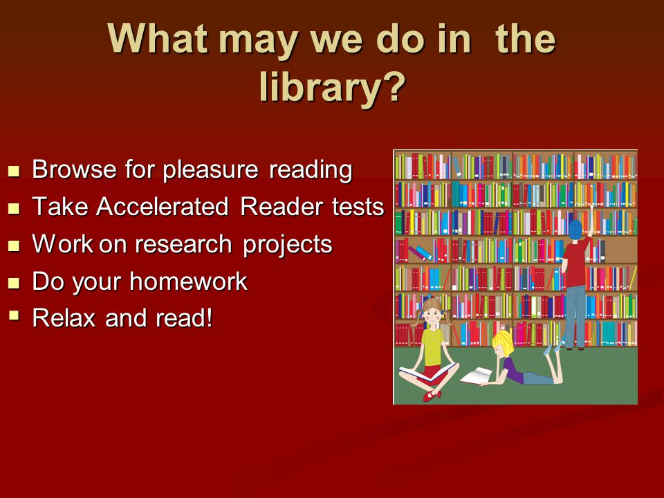 What may we do in the library? Browse for pleasure reading Browse for pleasure reading Take Accelerated Reader tests Take Accelerated Reader tests Wor