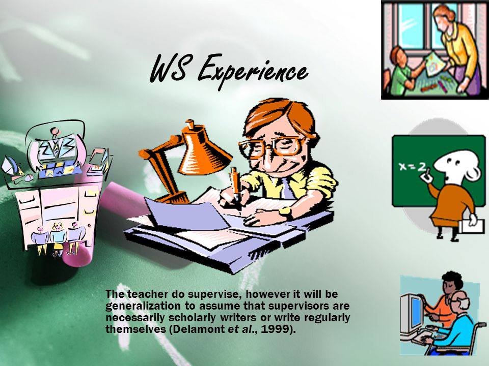 WS Experience The teacher do supervise, however it will be generalization to assume that supervisors are necessarily scholarly writers or write regularly themselves (Delamont et al., 1999).
