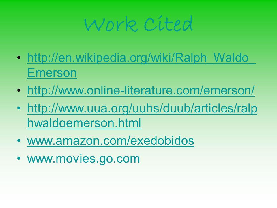 Work Cited http://en.wikipedia.org/wiki/Ralph_Waldo_ Emersonhttp://en.wikipedia.org/wiki/Ralph_Waldo_ Emerson http://www.online-literature.com/emerson/ http://www.uua.org/uuhs/duub/articles/ralp hwaldoemerson.htmlhttp://www.uua.org/uuhs/duub/articles/ralp hwaldoemerson.html www.amazon.com/exedobidos www.movies.go.com