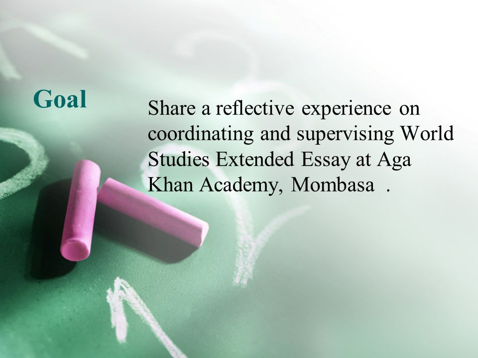 Goal Share a reflective experience on coordinating and supervising World Studies Extended Essay at Aga Khan Academy, Mombasa.