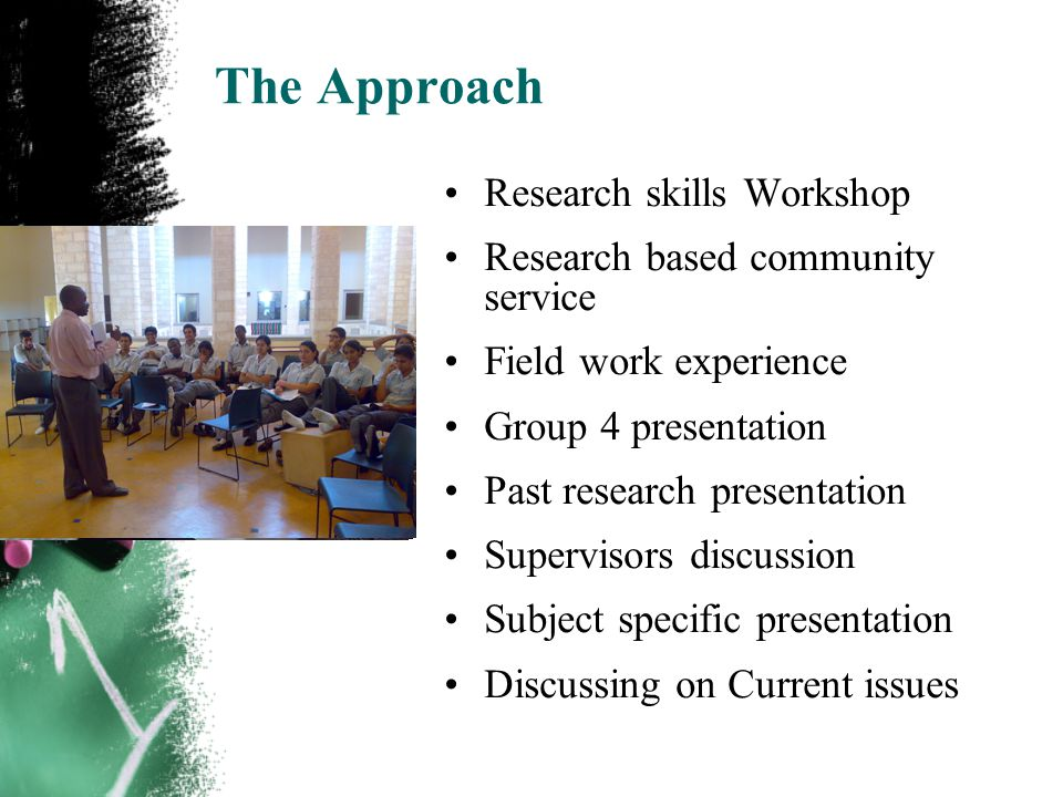 The Approach Research skills Workshop Research based community service Field work experience Group 4 presentation Past research presentation Supervisors discussion Subject specific presentation Discussing on Current issues