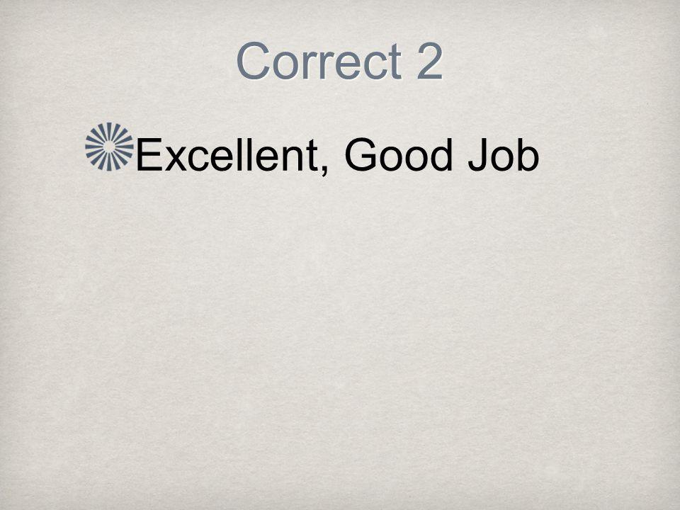 Correct 2 Excellent, Good Job