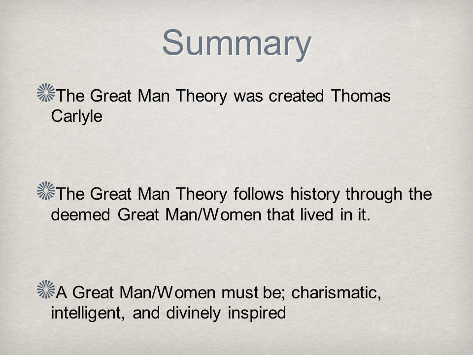 Summary The Great Man Theory was created Thomas Carlyle The Great Man Theory follows history through the deemed Great Man/Women that lived in it.