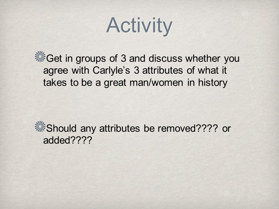 Activity Get in groups of 3 and discuss whether you agree with Carlyle's 3 attributes of what it takes to be a great man/women in history Should any attributes be removed .
