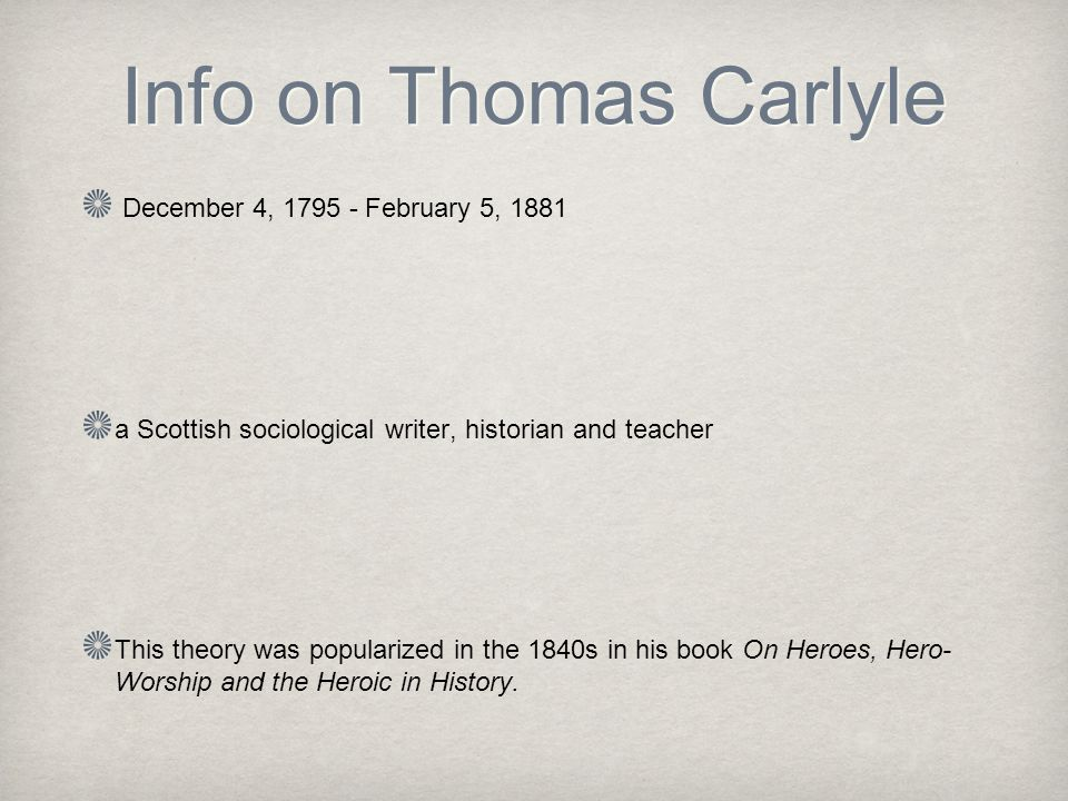 December 4, February 5, 1881 a Scottish sociological writer, historian and teacher This theory was popularized in the 1840s in his book On Heroes, Hero- Worship and the Heroic in History.