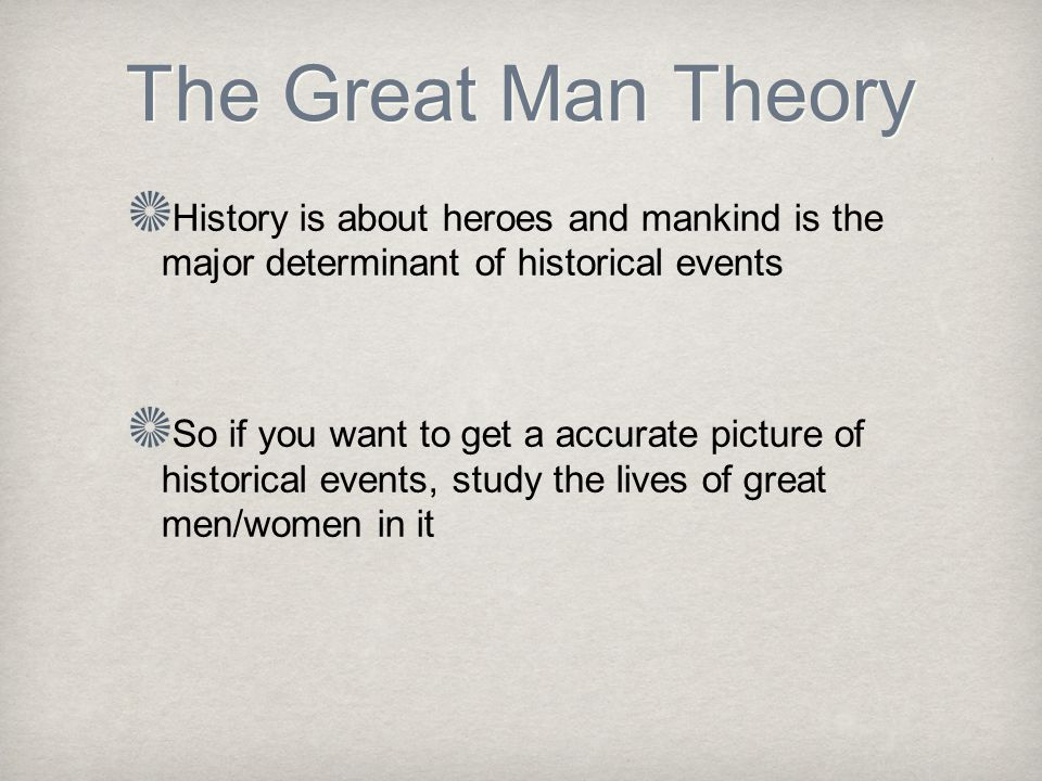 The Great Man Theory History is about heroes and mankind is the major determinant of historical events So if you want to get a accurate picture of historical events, study the lives of great men/women in it