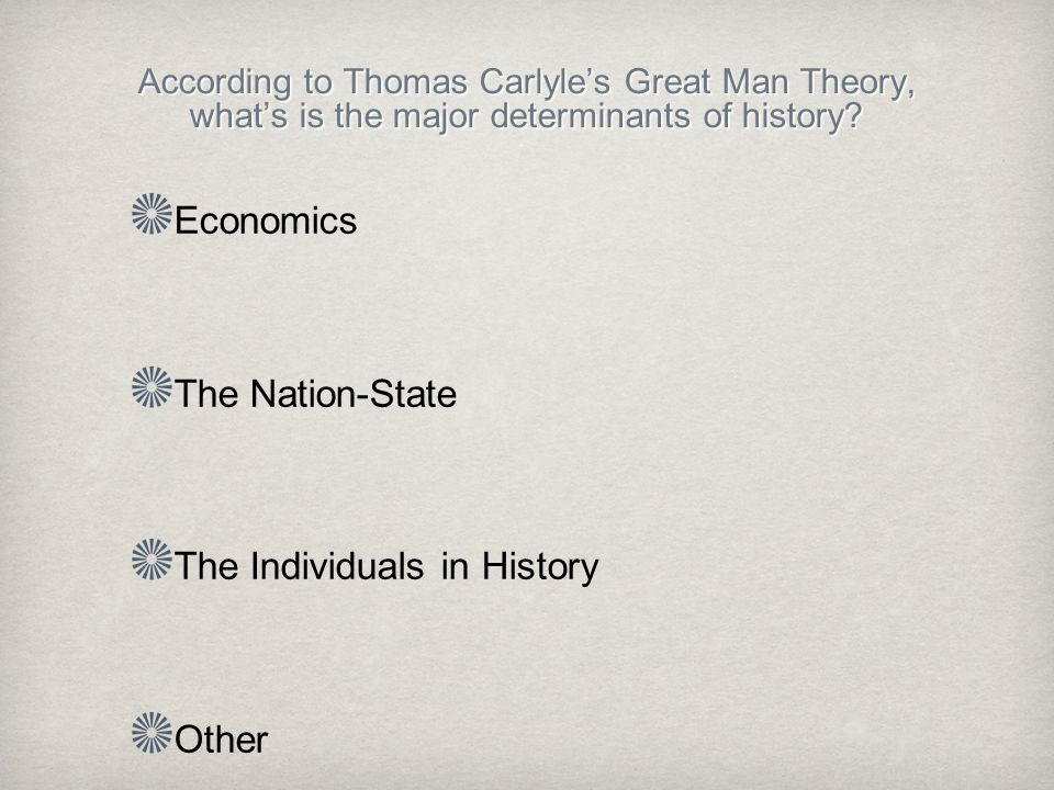 According to Thomas Carlyle's Great Man Theory, what's is the major determinants of history.