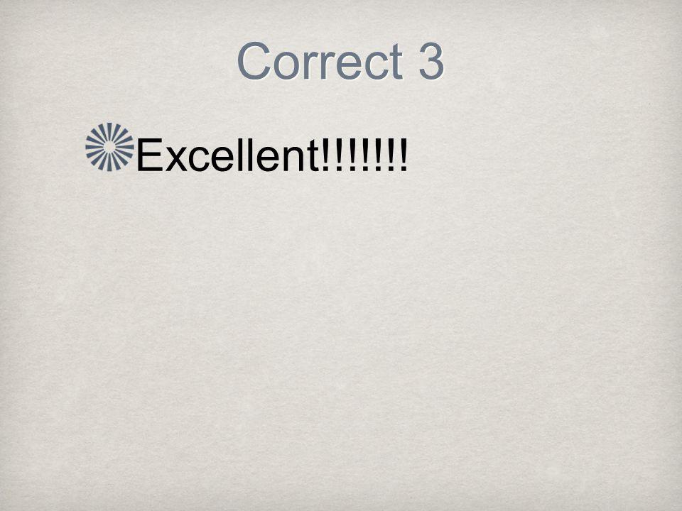 Correct 3 Excellent!!!!!!!