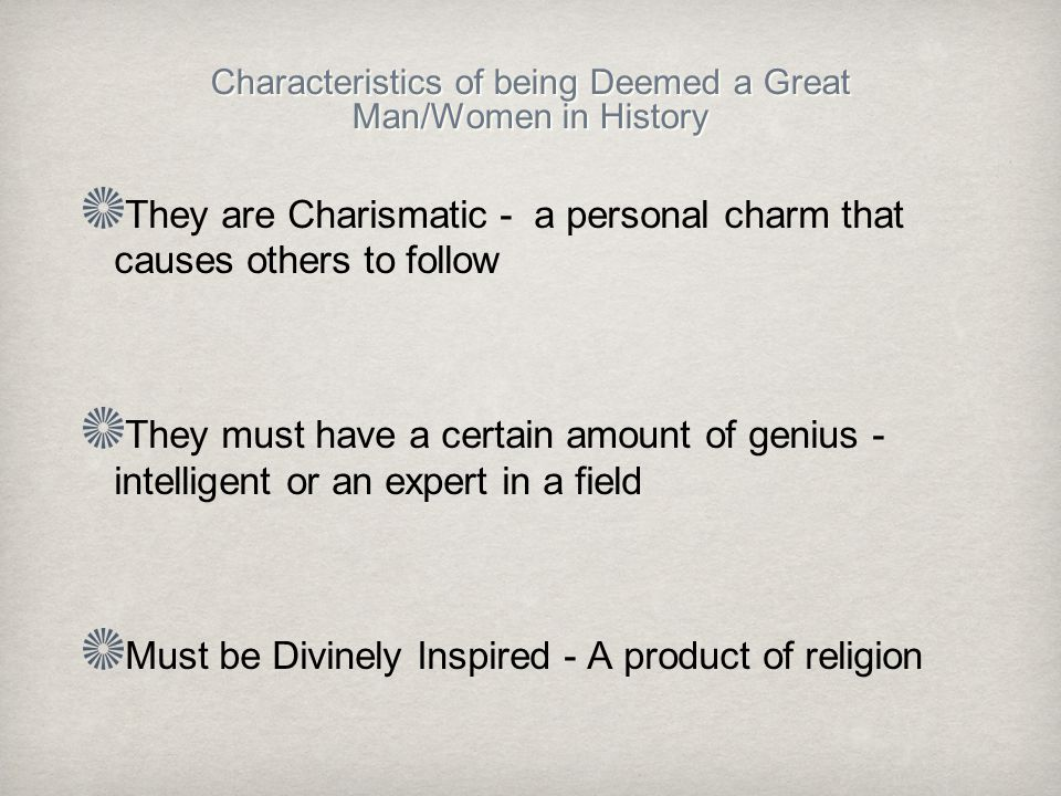 Characteristics of being Deemed a Great Man/Women in History They are Charismatic - a personal charm that causes others to follow They must have a certain amount of genius - intelligent or an expert in a field Must be Divinely Inspired - A product of religion