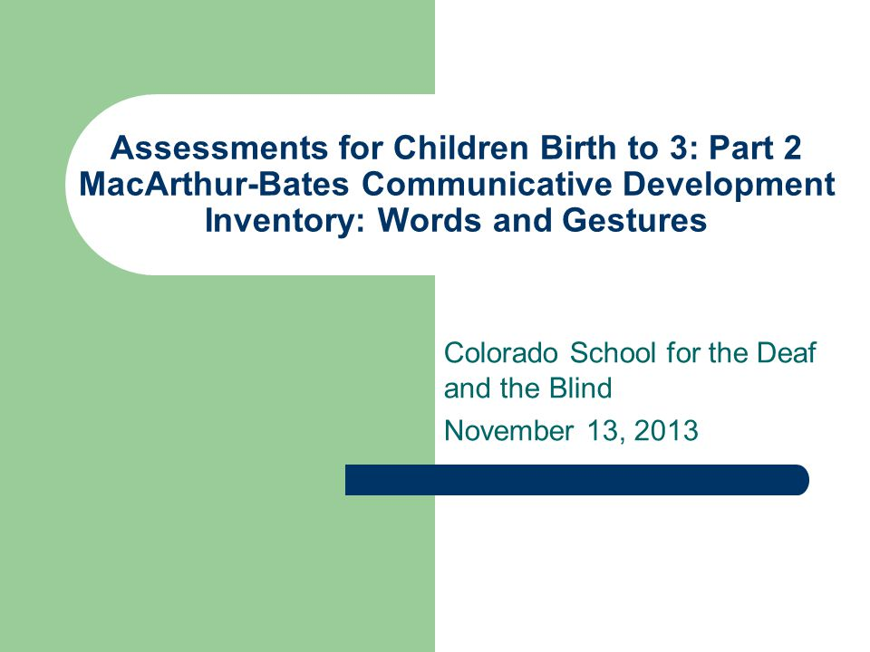 Assessments for Children Birth to 3: Part 2 MacArthur-Bates Communicative Development Inventory: Words and Gestures Colorado School for the Deaf and t