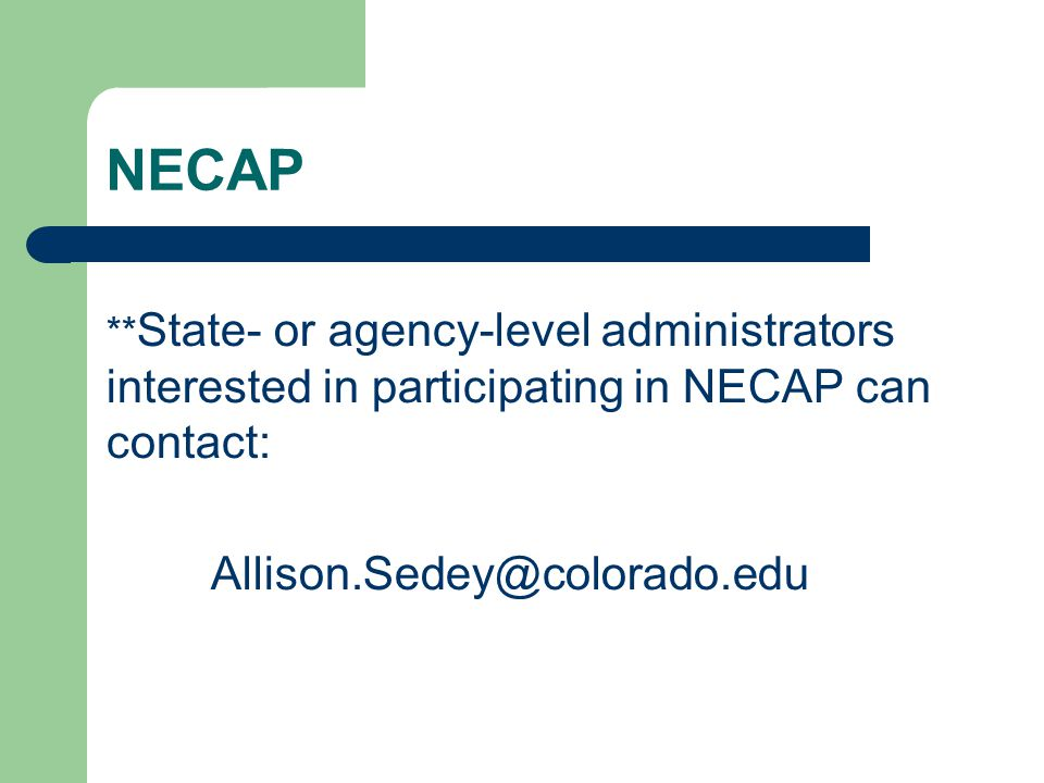 NECAP ** State- or agency-level administrators interested in participating in NECAP can contact: Allison.Sedey@colorado.edu