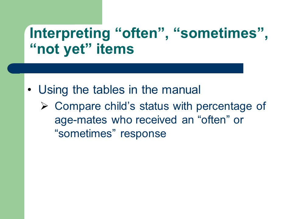 "Interpreting ""often"", ""sometimes"", ""not yet"" items Using the tables in the manual  Compare child's status with percentage of age-mates who received a"