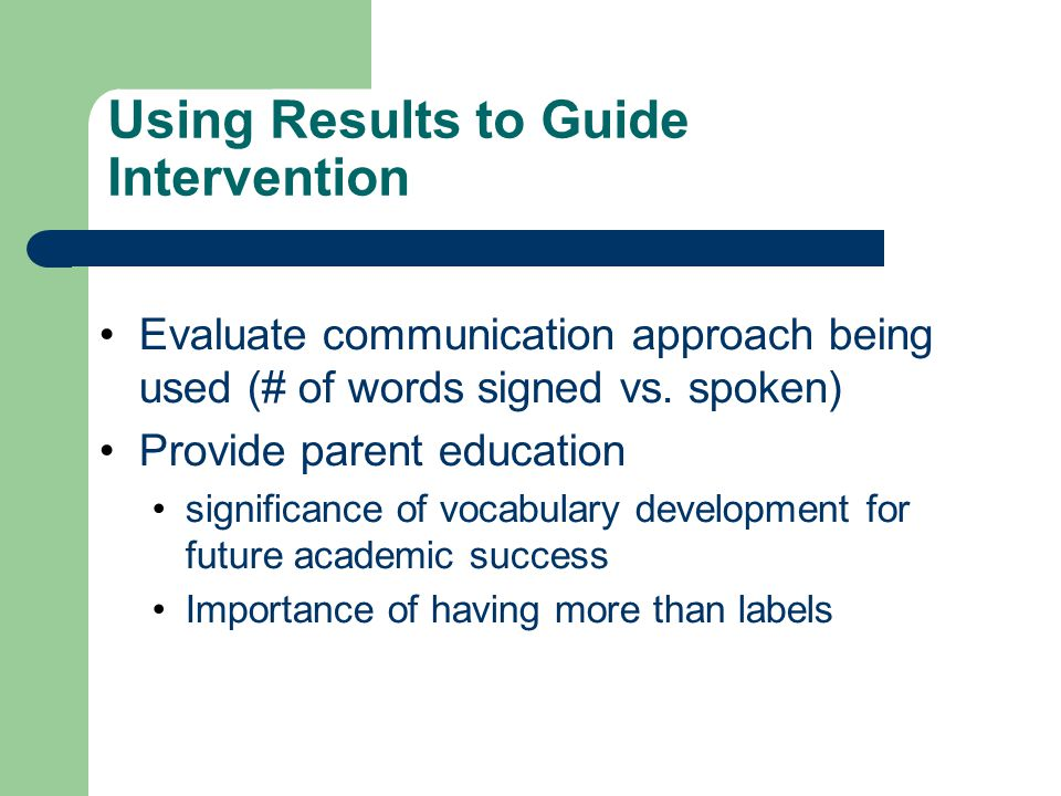 Using Results to Guide Intervention Evaluate communication approach being used (# of words signed vs. spoken) Provide parent education significance of