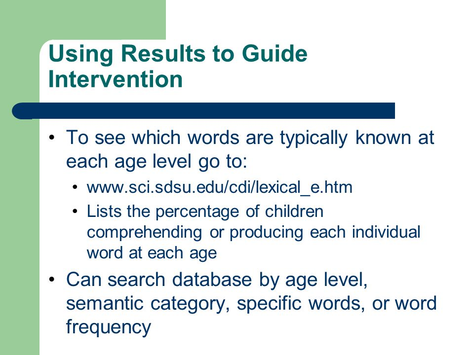 Using Results to Guide Intervention To see which words are typically known at each age level go to: www.sci.sdsu.edu/cdi/lexical_e.htm Lists the perce