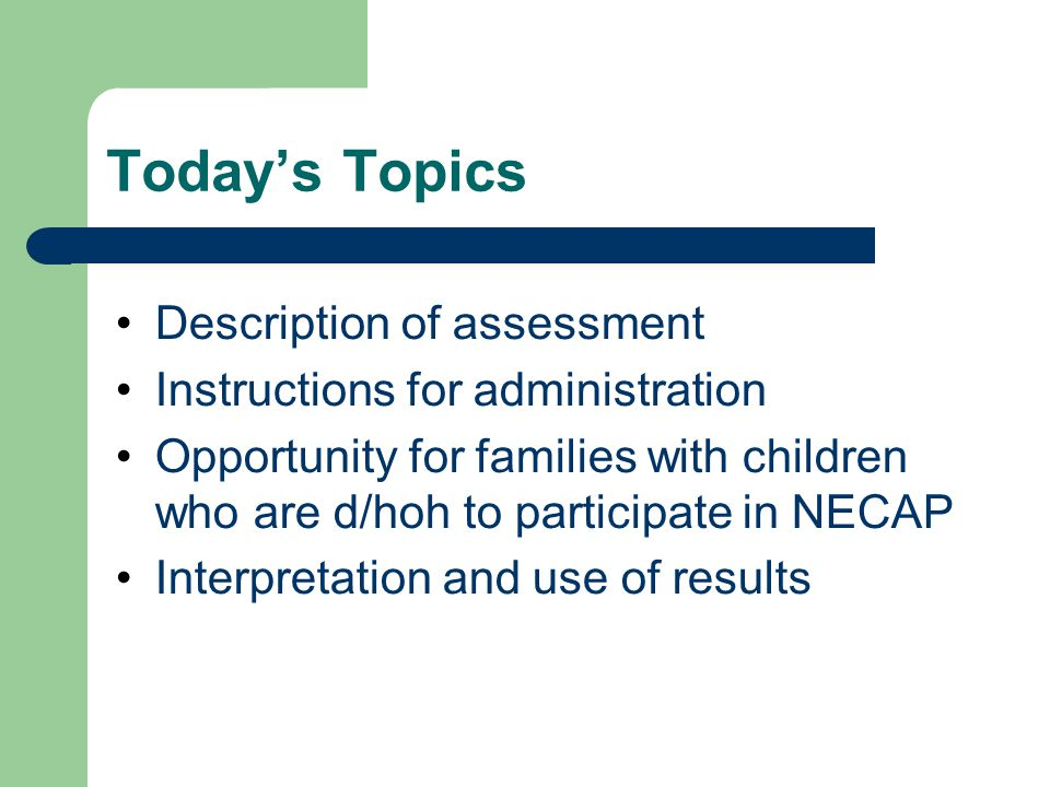 Today's Topics Description of assessment Instructions for administration Opportunity for families with children who are d/hoh to participate in NECAP