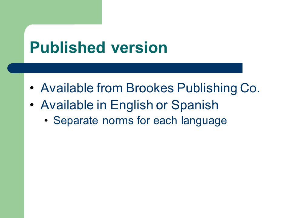 Published version Available from Brookes Publishing Co. Available in English or Spanish Separate norms for each language