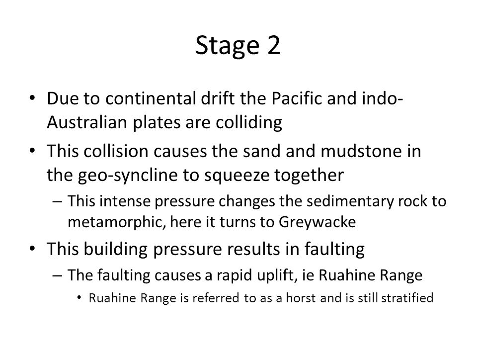 Due to continental drift the Pacific and indo- Australian plates are colliding This collision causes the sand and mudstone in the geo-syncline to squeeze together – This intense pressure changes the sedimentary rock to metamorphic, here it turns to Greywacke This building pressure results in faulting – The faulting causes a rapid uplift, ie Ruahine Range Ruahine Range is referred to as a horst and is still stratified