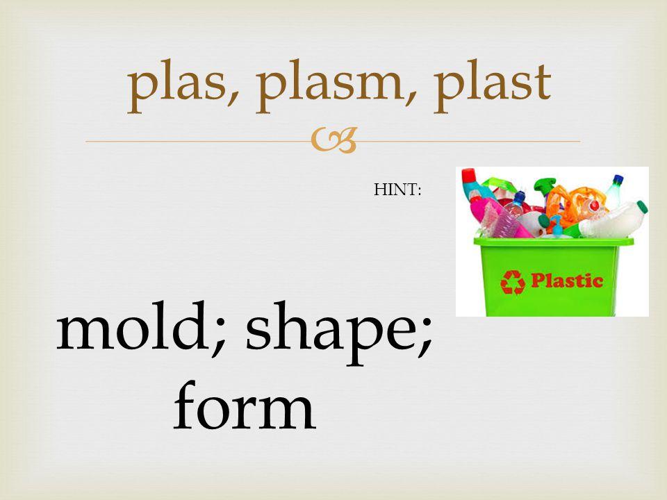  plas, plasm, plast mold; shape; form HINT: