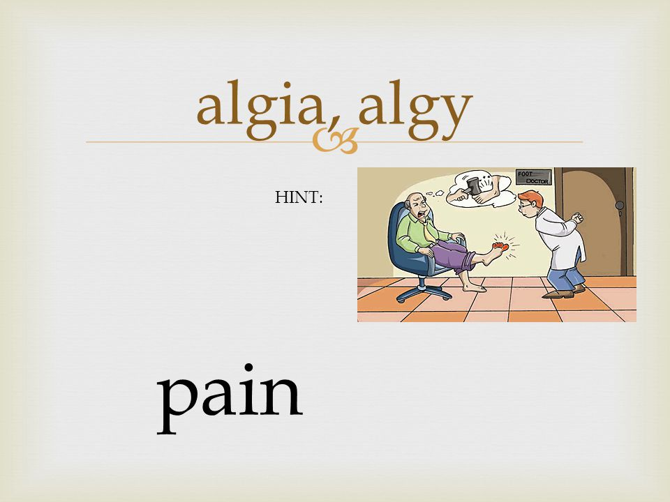  algia, algy pain HINT: