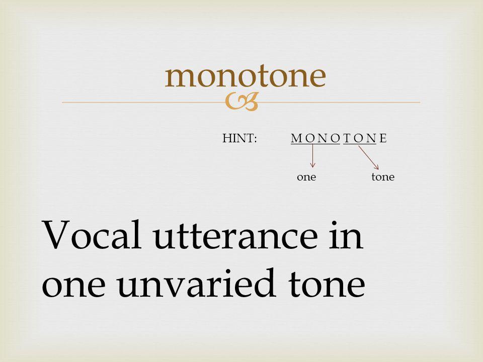  monotone Vocal utterance in one unvaried tone HINT:M O N O T O N E onetone