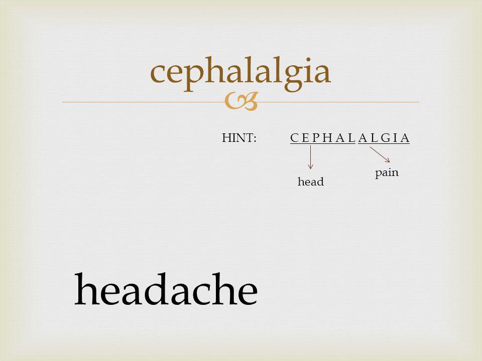  cephalalgia headache HINT:C E P H A L A L G I A head pain
